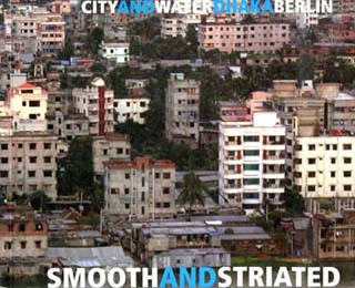 Smooth and Striated. City and Water, Dhaka / Berlin